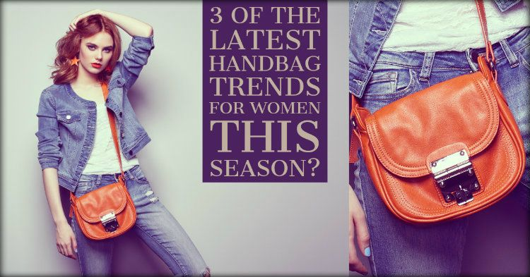 3 Of The Latest Handbag Trends For Women This Season?