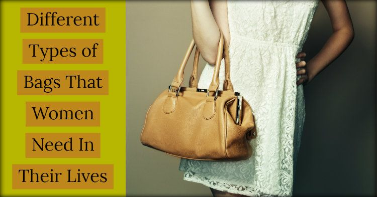Different Types of Bags That Women Need In Their Lives