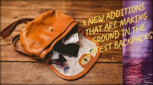 3 New Additions That Are Making Ground In The Latest Backpacks!