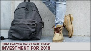 Trendy Backpacks That Are Worth The Bulk Investment for 2019