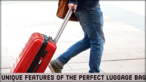 Unique Features of The Perfect Luggage Bag